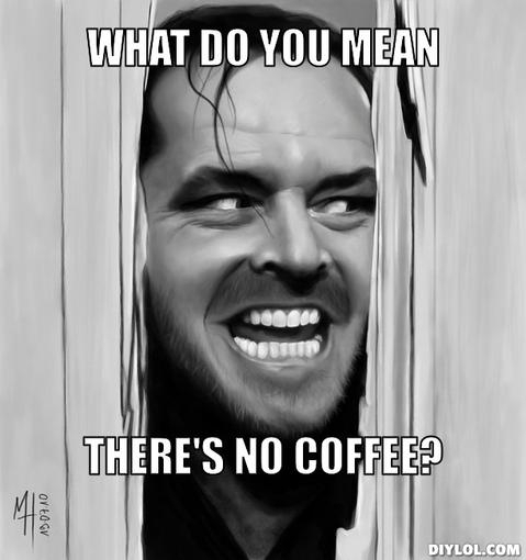 no-coffee-meme-generator-what-do-you-mean-there-s-no-coffee-3b1962